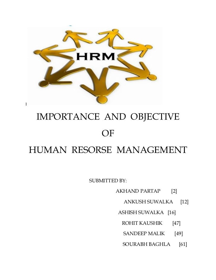 I     IMPORTANCE AND OBJECTIVE                 OF    HUMAN RESORSE MANAGEMENT             SUBMITTED BY:                   ...