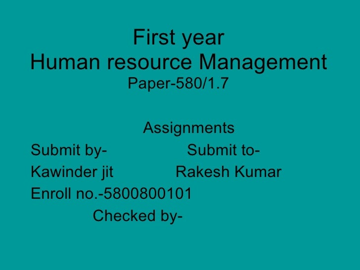 First year Human resource Management Paper-580/1.7 Assignments Submit by-  Submit to- Kawinder jit  Rakesh Kumar  Enroll n...