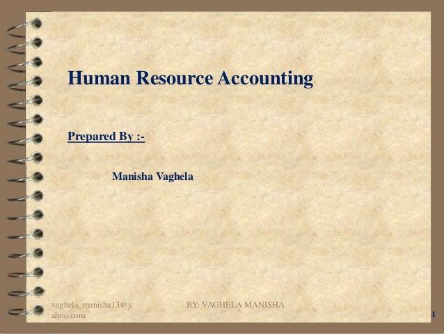 Human Resource Accounting   Prepared By :-              Manisha Vaghelavaghela_manisha13@y        BY: VAGHELA MANISHAahoo....
