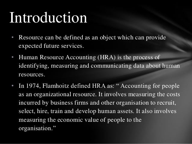 • Resource can be defined as an object which can provide expected future services. • Human Resource Accounting (HRA) is th...