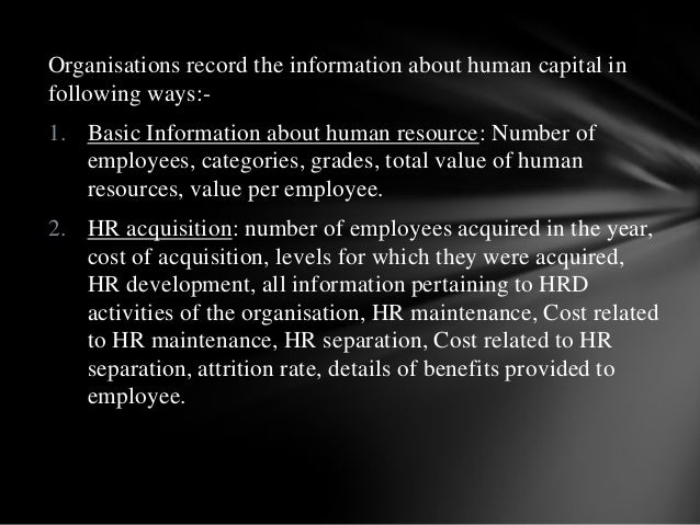 Organisations record the information about human capital in following ways:- 1. Basic Information about human resource: Nu...