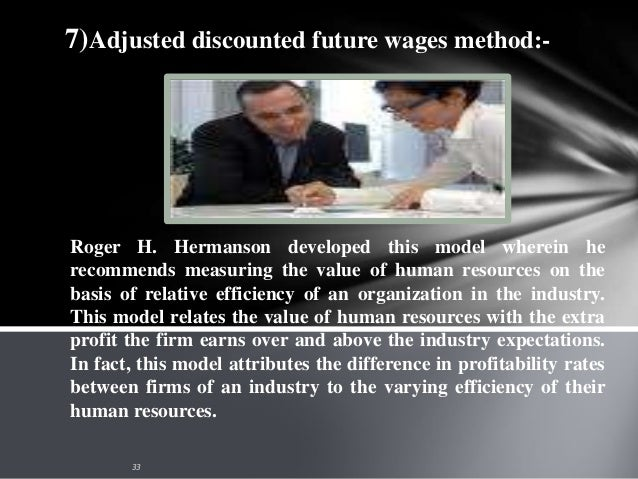 8) Reward valuation method:- As an improvement over the capitalization of salary method Flamholtz developed a model common...