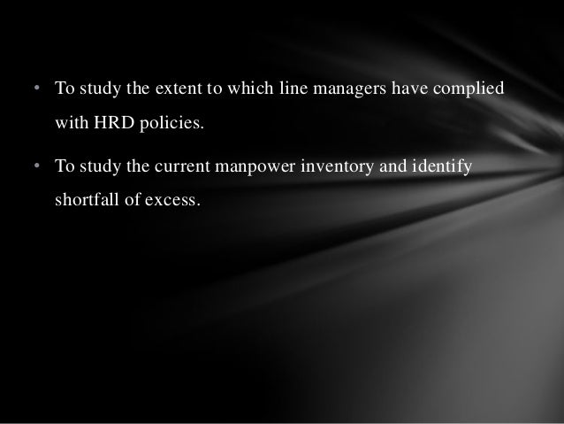 • To study the extent to which line managers have complied with HRD policies. • To study the current manpower inventory an...