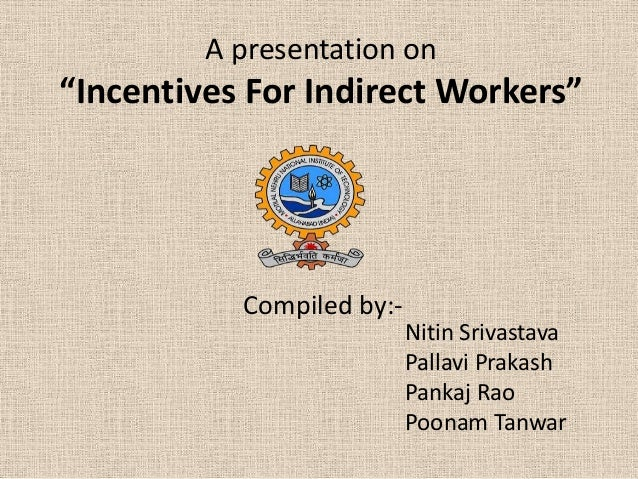 "A presentation on  ""Incentives For Indirect Workers""  Compiled by:Nitin Srivastava Pallavi Prakash Pankaj Rao Poonam Tanwa..."