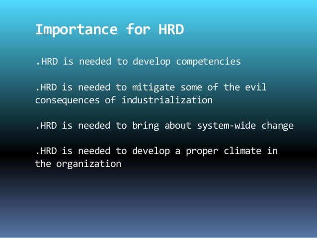 hrd in development Human resource development (hrd) is the framework for helping employees develop their personal and organizational skills, knowledge, and abilities human resource development includes such opportunities as employee training, employee career development, performance management and development, coaching, mentoring , succession planning , key employee identification, tuition assistance, and organization development.