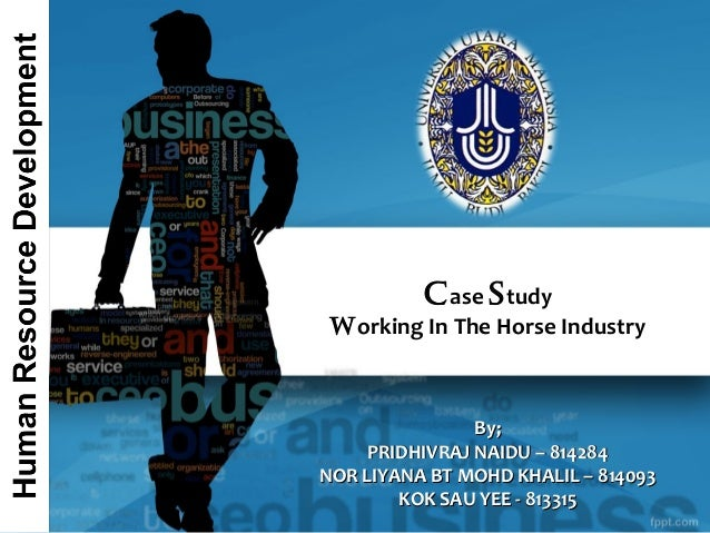 C ase S tudy  Working In The Horse Industry  By; PRIDHIVRAJ NAIDU – 814284 NOR LIYANA BT MOHD KHALIL – 814093 KOK SAU YEE ...