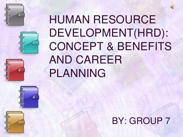 HUMAN RESOURCE DEVELOPMENT(HRD): CONCEPT & BENEFITS  AND CAREER PLANNING<br />BY: GROUP 7<br />