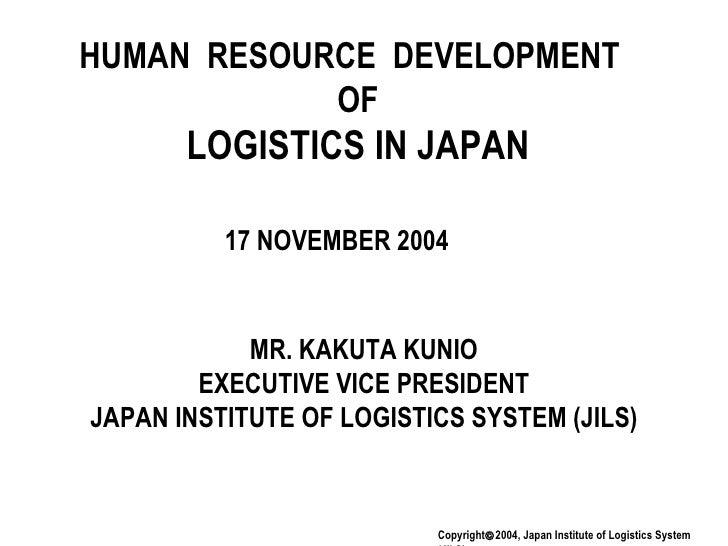 HUMAN  RESOURCE  DEVELOPMENT  OF LOGISTICS IN JAPAN MR. KAKUTA KUNIO EXECUTIVE VICE PRESIDENT JAPAN INSTITUTE OF LOGISTICS...