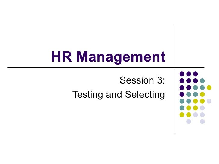 HR Management  Session 3:  Testing and Selecting