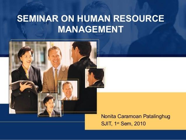 SEMINAR ON HUMAN RESOURCE MANAGEMENT  Nonita Caramoan Patalinghug SJIT, 1st Sem, 2010
