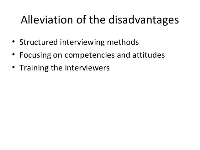 Alleviation of the disadvantages • Structured interviewing methods • Focusing on competencies and attitudes • Training the...