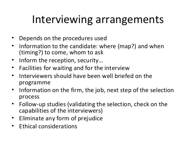 Interviewing arrangements • Depends on the procedures used • Information to the candidate: where (map?) and when (timing?)...