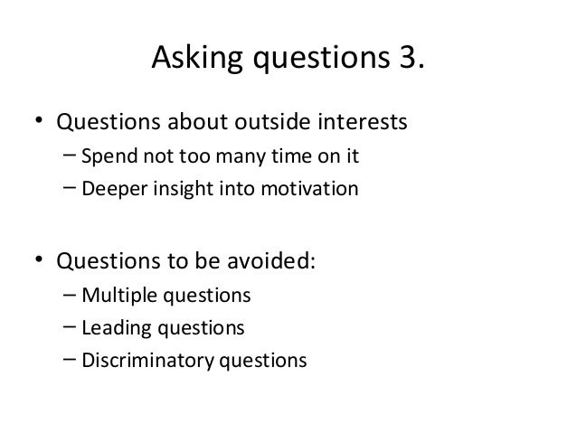 Asking questions 3. • Questions about outside interests – Spend not too many time on it – Deeper insight into motivation  ...