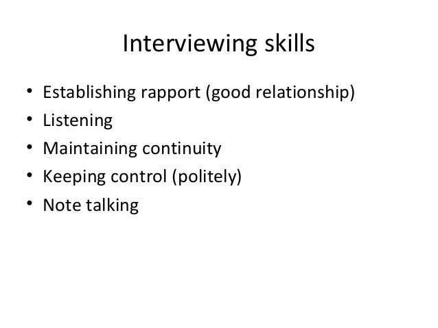 Interviewing skills • • • • •  Establishing rapport (good relationship) Listening Maintaining continuity Keeping control (...