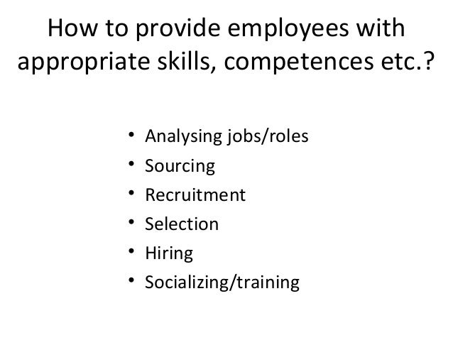 How to provide employees with appropriate skills, competences etc.? • • • • • •  Analysing jobs/roles Sourcing Recruitment...