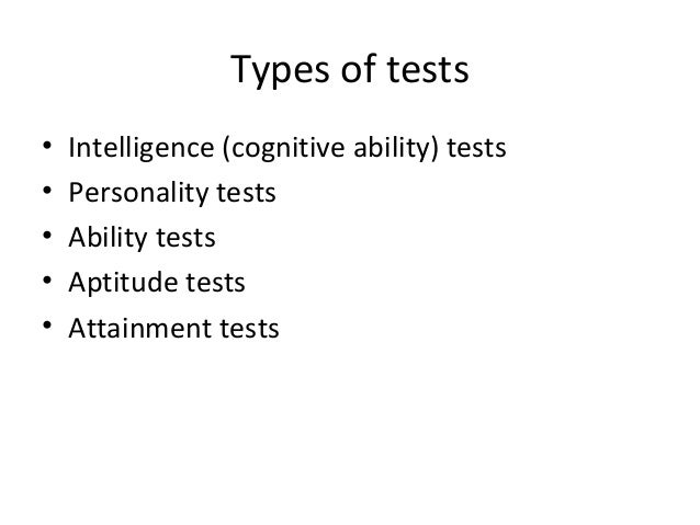 Types of tests • • • • •  Intelligence (cognitive ability) tests Personality tests Ability tests Aptitude tests Attainment...