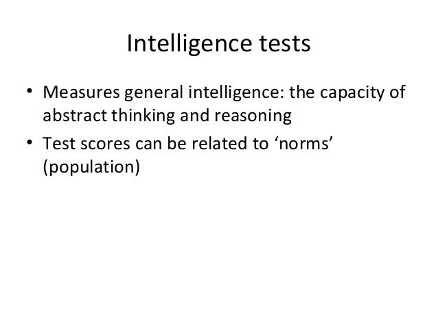 Intelligence tests • Measures general intelligence: the capacity of abstract thinking and reasoning • Test scores can be r...