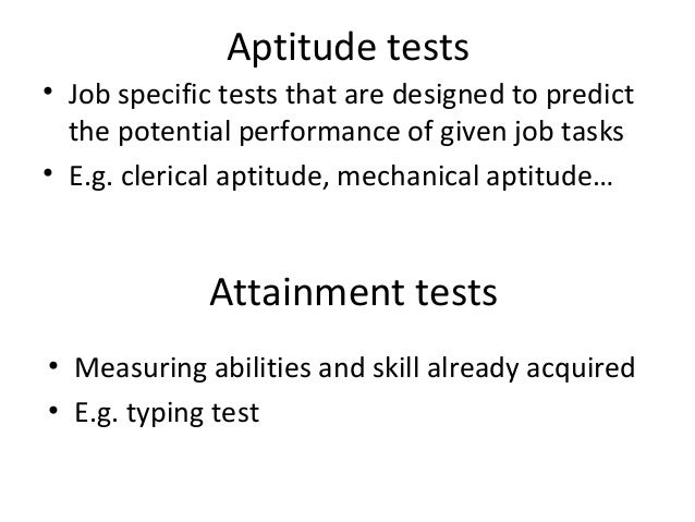 Aptitude tests • Job specific tests that are designed to predict the potential performance of given job tasks • E.g. cleri...