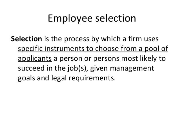 Employee selection Selection is the process by which a firm uses specific instruments to choose from a pool of applicants ...