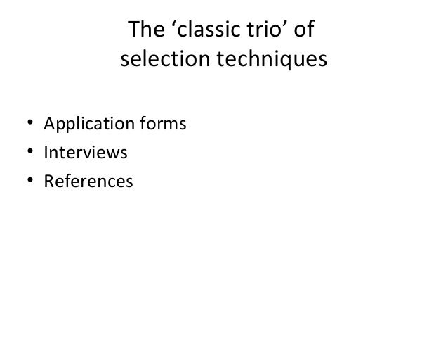 The 'classic trio' of selection techniques • Application forms • Interviews • References