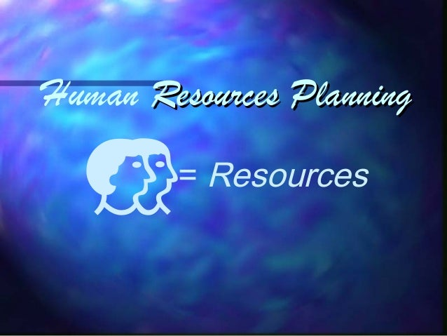 Human Resources PlanningResources Planning= Resources