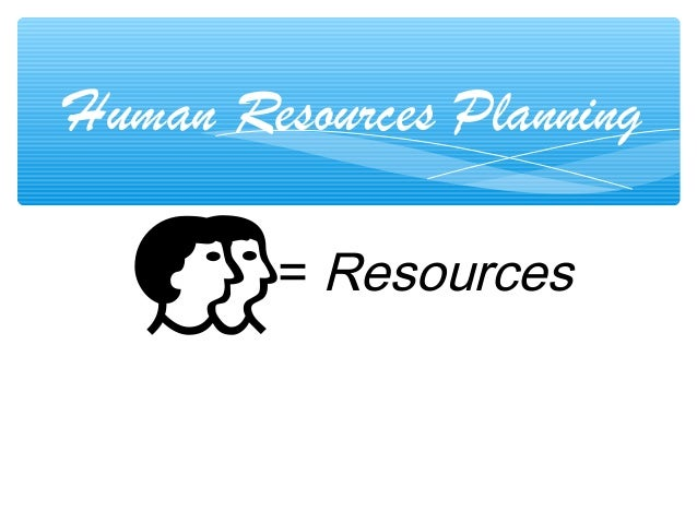 Human Resources Planning = Resources