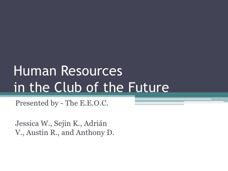 Human Resourcesin the Club of the FuturePresented by - The E.E.O.C.Jessica W., Sejin K., AdriánV., Austin R., and Anthony D.