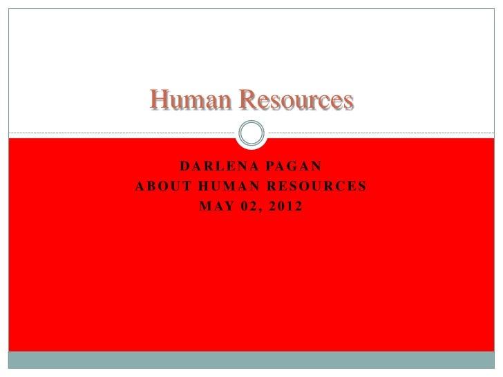 Human Resources    D A R L E N A PA G A NABOUT HUMAN RESOURCES       M AY 0 2 , 2 0 1 2