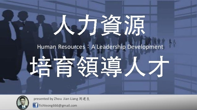 Human Resources:A Leadership Development presented by 周建良 fishleong666@gmail.com Zhou Jian Liang Human Resources:A Leaders...
