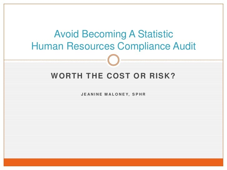 Avoid Becoming A StatisticHuman Resources Compliance Audit   WORTH THE COST OR RISK?         J E A N I N E M A L O N E Y, ...