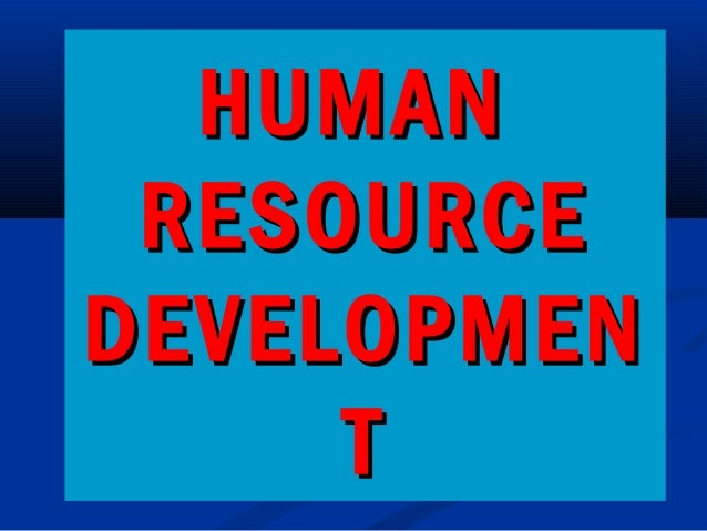 HUMANHUMAN RESOURCERESOURCE DEVELOPMENDEVELOPMEN TT