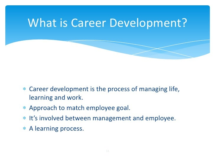 What is Career Development?Career development is the process of managing life,learning and work.Approach to match employee...