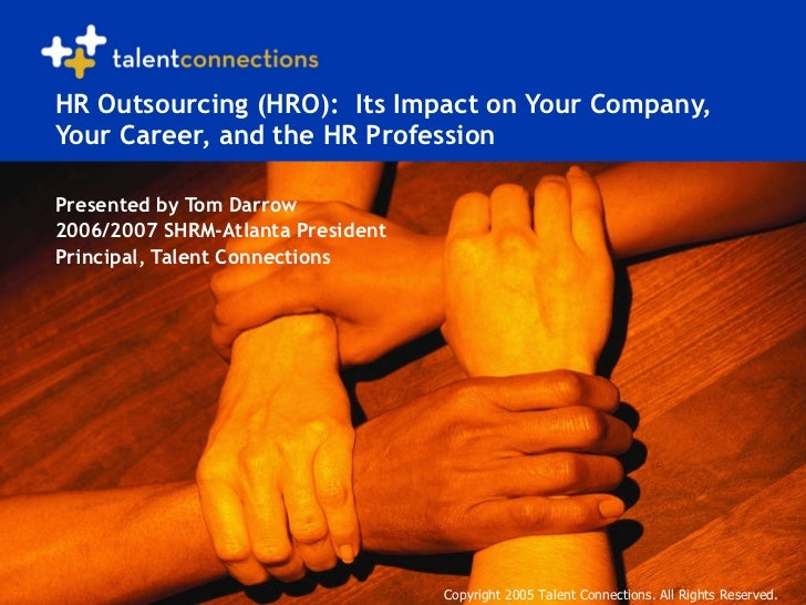 HR Outsourcing (HRO):  Its Impact on Your Company, Your Career, and the HR Profession Presented by Tom Darrow 2006/2007 SH...