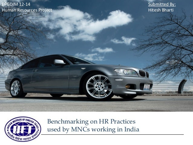 EPGDIM 12-14 Human Resources Project  Benchmarking on HR Practices used by MNCs working in India  Submitted By: Hitesh Bha...