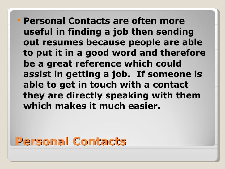 Personal Contacts <ul><li>Personal Contacts are often more useful   in finding a job then sending out resumes because peop...