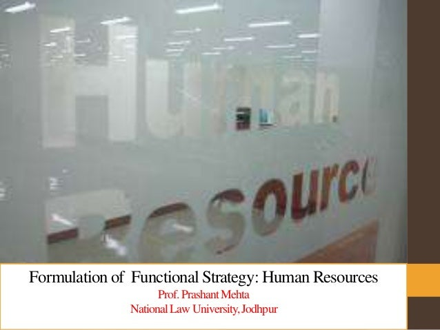 Formulation of Functional Strategy: Human Resources Prof.PrashantMehta NationalLawUniversity,Jodhpur