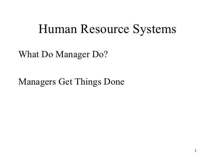 Human Resource Systems <ul><li>What Do Manager Do? </li></ul><ul><li>Managers Get Things Done </li></ul>