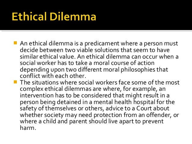 ethical dilemma at workplace This scenario is called an ethical dilemma whereby individuals are forced to weigh the right and wrong of their actions (westerholm, nilstun, & øvretveit, 2004 ) therefore, this paper is going to examine the ethical dilemma that can happen in a workplace and try to find the appropriate resolution to this.