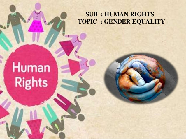 SUB : HUMAN RIGHTS TOPIC : GENDER EQUALITY
