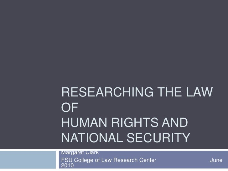Researching the law of Human rights and National Security<br />Margaret Clark<br />FSU College of Law Research Center     ...