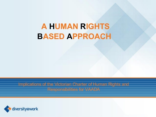 A HUMAN RIGHTS         BASED APPROACHImplications of the Victorian Charter of Human Rights and                Responsibili...
