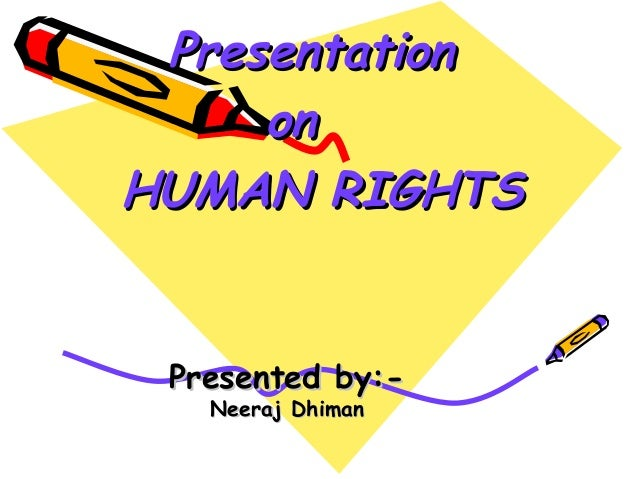 Presented by:-Presented by:-Neeraj DhimanNeeraj DhimanPresentationPresentationononHUMAN RIGHTSHUMAN RIGHTS