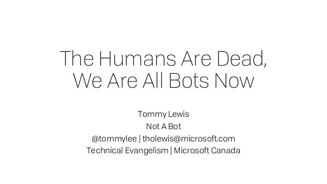 The Humans Are Dead, We Are All Bots Now Tommy Lewis Not A Bot @tommylee | tholewis@microsoft.com Technical Evangelism | M...