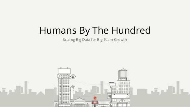 Humans By The Hundred Scaling Big Data for Big Team Growth