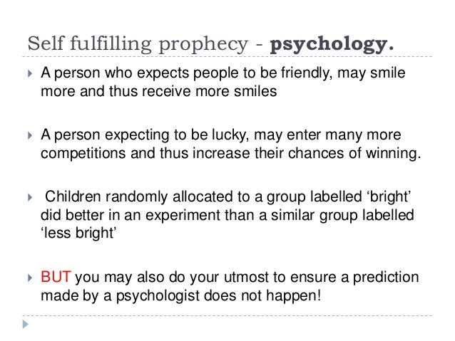 what is self fulfilling prophecy and A self-fulfilling prophecy is a thought or expectation that manifests in a person's life because it has been thought for example, when a teacher assumes that a certain student is not.