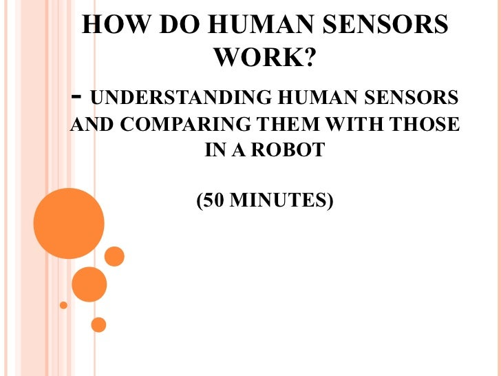 HOW DO HUMAN SENSORS       WORK?- UNDERSTANDING HUMAN SENSORSAND COMPARING THEM WITH THOSE         IN A ROBOT         (50 ...
