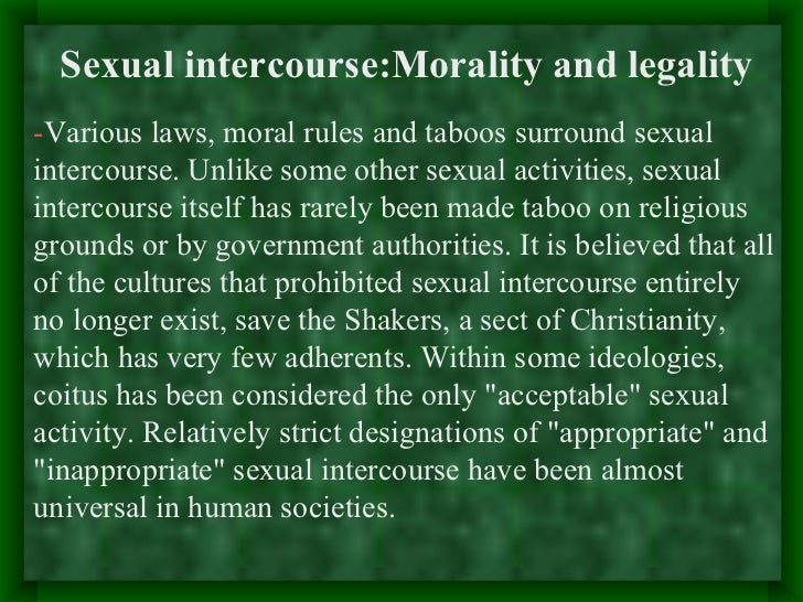 Sexual intercourse:Morality and legality-Various laws, moral rules and taboos surround sexualintercourse. Unlike some othe...