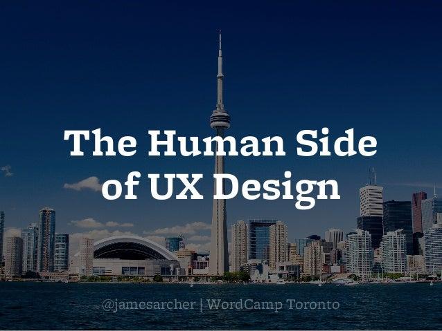 The Human Side of UX Design @jamesarcher   WordCamp Toronto