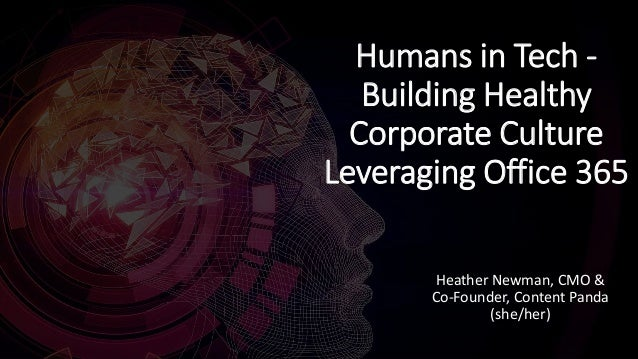 Humans in Tech - Building Healthy Corporate Culture Leveraging Office 365 Heather Newman, CMO & Co-Founder, Content Panda ...