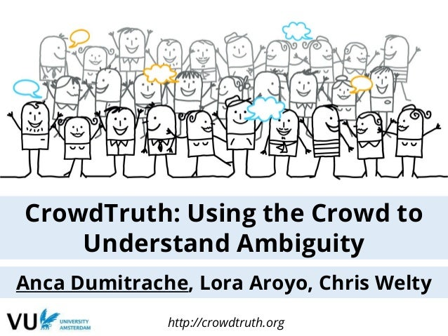 CrowdTruth: Using the Crowd to Understand Ambiguity Anca Dumitrache, Lora Aroyo, Chris Welty http://crowdtruth.org